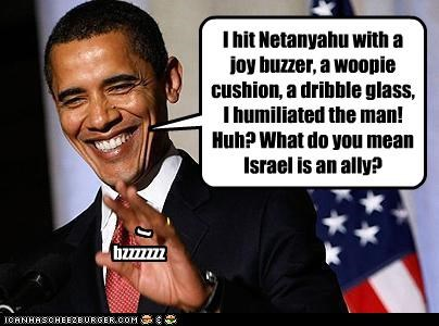 I hit Netanyahu with a joy buzzer, a woopie cushion, a dribble glass, I humiliated the man! Huh? What do you mean Israel is an ally? ( bzzzzzzz