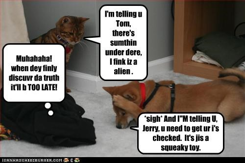 """*sigh* And I""""M telling U, Jerry, u need to get ur i's checked. It's jis a squeaky toy. I'm telling u Tom, there's sumthin under dere, I fink iz a alien . Muhahaha! when dey finly discuvr da truth it'll b TOO LATE!"""
