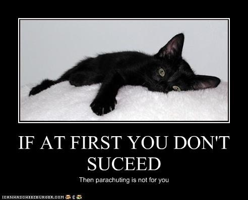 IF AT FIRST YOU DON'T SUCEED Then parachuting is not for you
