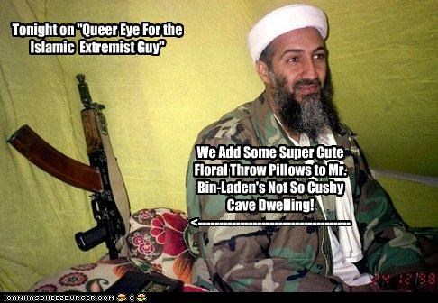 "Tonight on ""Queer Eye For the Islamic Extremist Guy"" We Add Some Super Cute Floral Throw Pillows to Mr. Bin-Laden's Not So Cushy Cave Dwelling! <------------------------------------"