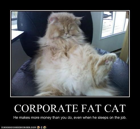 CORPORATE FAT CAT He makes more money than you do, even when he sleeps on the job.