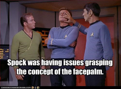 Spock was having issues grasping the concept of the facepalm.