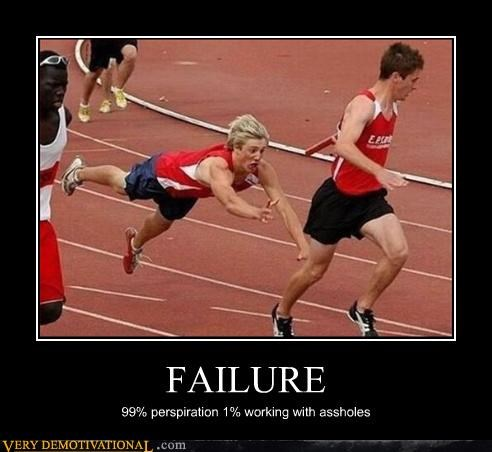 FAILURE 99% perspiration 1% working with assholes