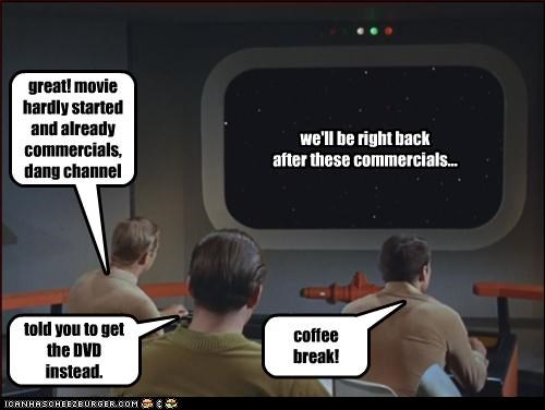 we'll be right back after these commercials... great! movie hardly started and already commercials, dang channel coffee break! told you to get the DVD instead.