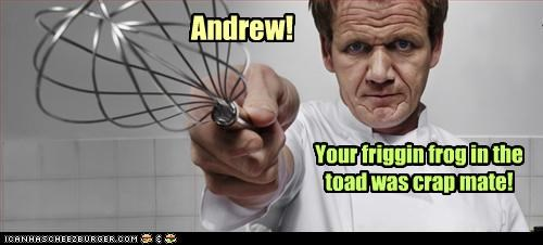 Andrew! Your friggin frog in the toad was crap mate!