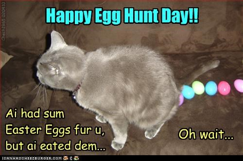 Happy Egg Hunt Day!! Chech1965 020410 Oh wait... Ai had sum Easter Eggs fur u, but ai eated dem...