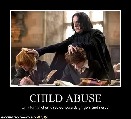 CHILD ABUSE Only funny when directed towards gingers and nerds!