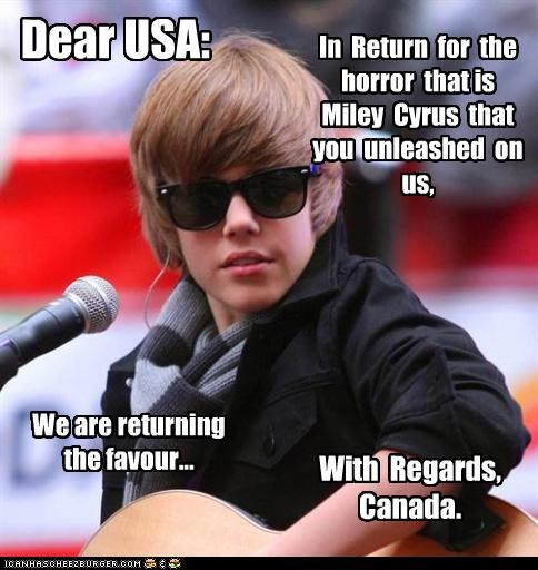 Dear USA: In Return for the horror that is Miley Cyrus that you unleashed on us, We are returning the favour... With Regards, Canada.