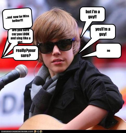...and now for Miss beiber!!! but i'm a guy!! are you sure cuz you LOOK and sing like a girl.. yes!i'm a guy! really?your sure? no