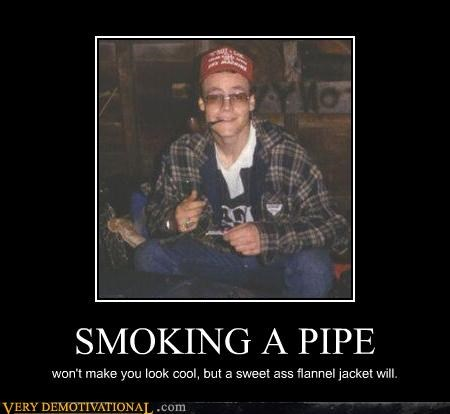 SMOKING A PIPE won't make you look cool, but a sweet ass flannel jacket will.