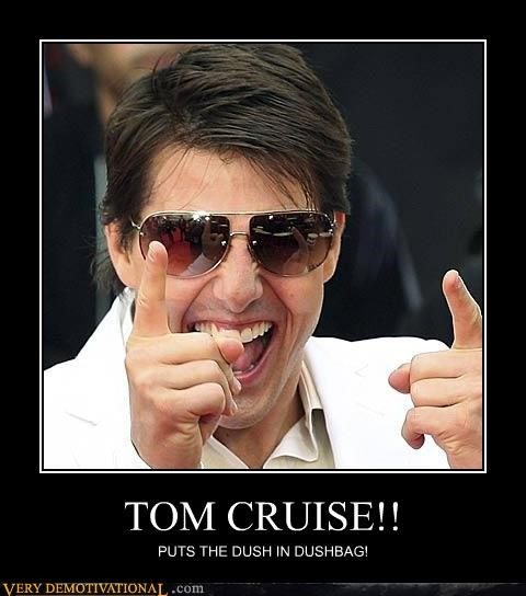 TOM CRUISE!! PUTS THE DUSH IN DUSHBAG!