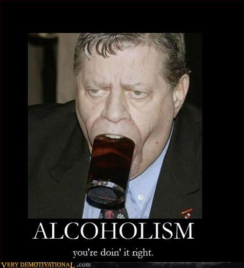 ALCOHOLISM: you're doin' it right.