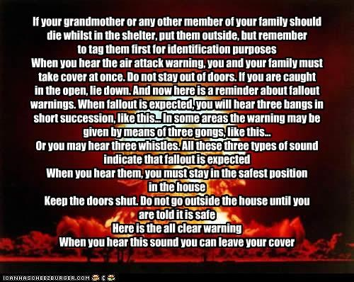 If your grandmother or any other member of your family should die whilst in the shelter, put them outside, but remember to tag them first for identification purposes When you hear the air attack warning, you and your family must take cover at once. Do not stay out of doors. If you are caught in the open, lie down. And now here is a reminder about fallout warnings. When fallout is expected, you will hear three bangs in short succession, like this... In some areas the warning may be given by means