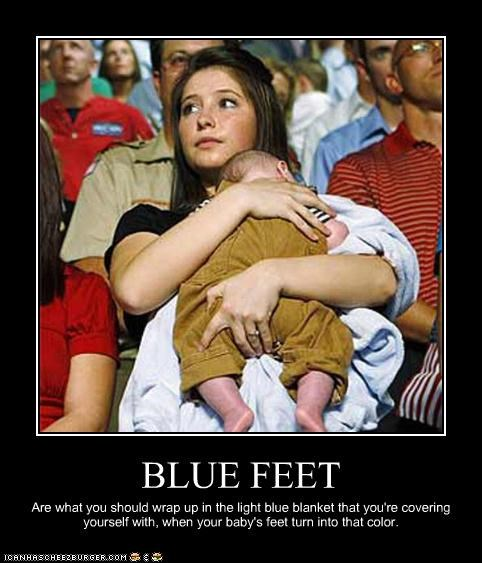 BLUE FEET Are what you should wrap up in the light blue blanket that you're covering yourself with, when your baby's feet turn into that color.