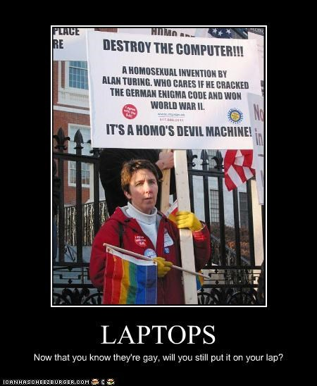 LAPTOPS Now that you know they're gay, will you still put it on your lap?