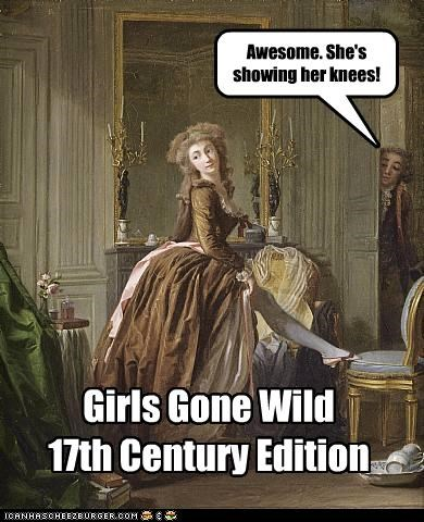 Awesome. She's showing her knees! Girls Gone Wild 17th Century Edition