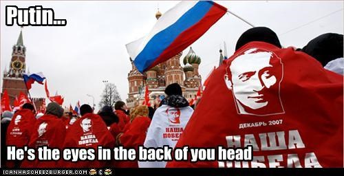Putin... He's the eyes in the back of you head
