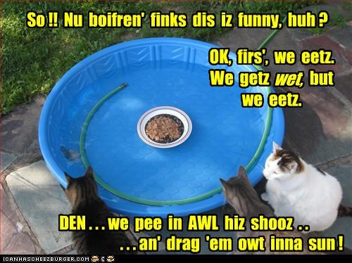 So !! Nu boifren' finks dis iz funny, huh ? OK, firs', we eetz. We getz but we eetz. DEN . . . we pee in AWL hiz shooz . . . . . an' drag 'em owt inna sun ! wet,