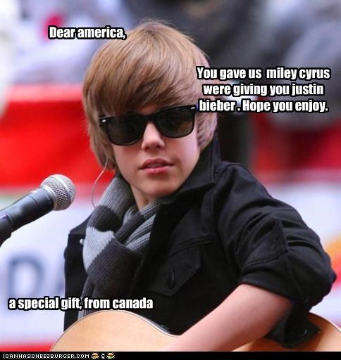 Dear america, You gave us miley cyrus were giving you justin bieber . Hope you enjoy. a special gift, from canada