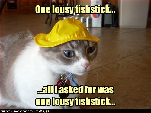 One lousy fishstick... ...all I asked for was one lousy fishstick...