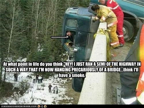 "-----------> At what point in life do you think ""HEY! I JUST RAN A SEMI OF THE HIGHWAY IN SUCH A WAY THAT I'M NOW HANGING PRECARIOUSLY OF A BRIDGE...think I'll have a smoke."