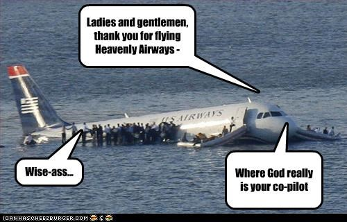 Ladies and gentlemen, thank you for flying Heavenly Airways - Where God really is your co-pilot Wise-ass...
