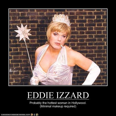 EDDIE IZZARD Probably the hottest woman in Hollywood. (Minimal makeup required)