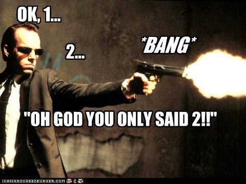 """OK, 1... 2... *BANG* """"OH GOD YOU ONLY SAID 2!!"""" Cleverness Here"""