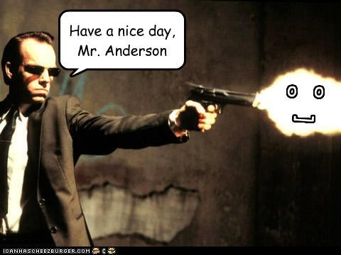 o o [ Have a nice day, Mr. Anderson