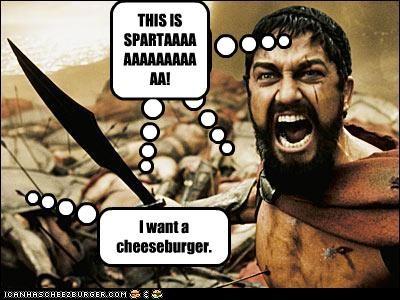 THIS IS SPARTA! Cleverness Here THIS IS SPARTAAAAAAAAAAAAAAA! I want a cheeseburger.