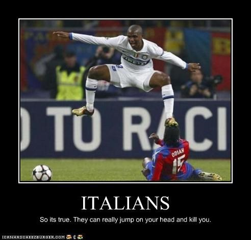 ITALIANS So its true. They can really jump on your head and kill you.