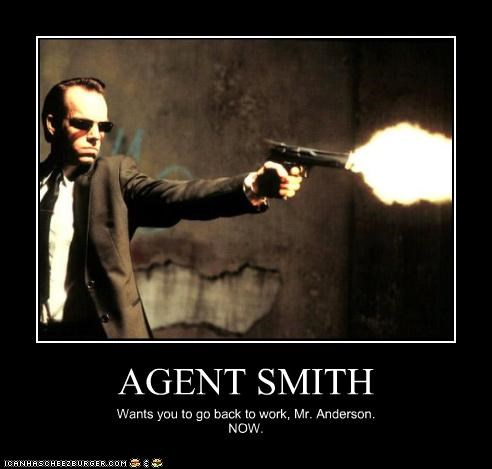 AGENT SMITH Wants you to go back to work, Mr. Anderson. NOW.