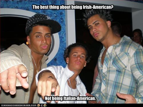 The best thing about being Irish-American? Not being Italian-American.