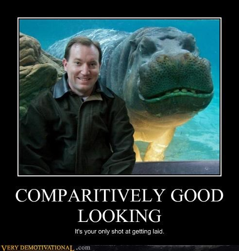 COMPARITIVELY GOOD LOOKING It's your only shot at getting laid.