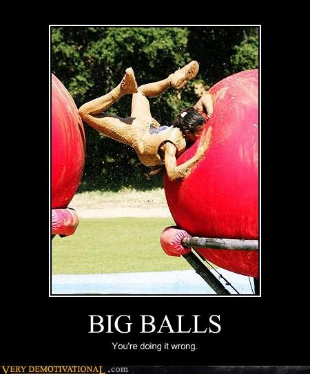 BIG BALLS You're doing it wrong.