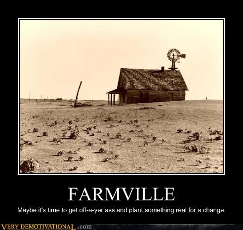 FARMVILLE Maybe it's time to get off-a-yer ass and plant something real for a change.