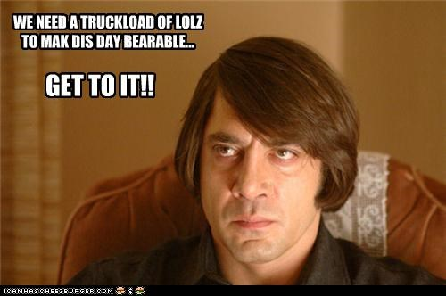 WE NEED A TRUCKLOAD OF LOLZ TO MAK DIS DAY BEARABLE... GET TO IT!!