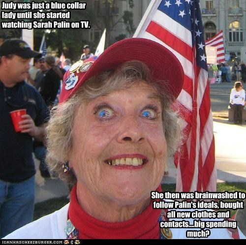 Judy was just a blue collar lady until she started watching Sarah Palin on TV. She then was brainwashed to follow Palin's ideals, bought all new clothes and contacts....big spending much?