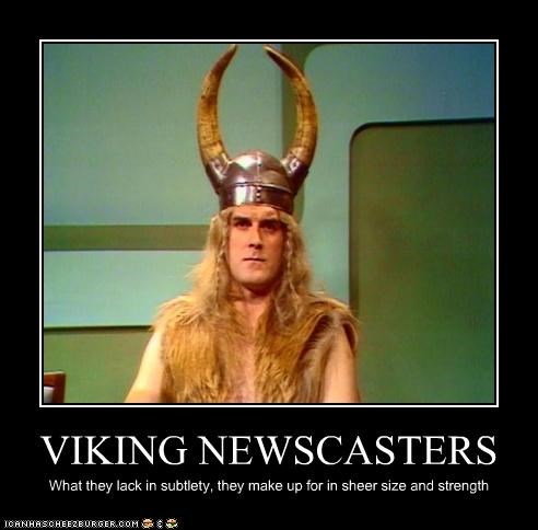 VIKING NEWSCASTERS What they lack in subtlety, they make up for in sheer size and strength