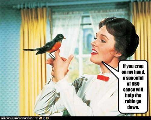 If you crap on my hand, a spoonful of BBQ sauce will help the robin go down.