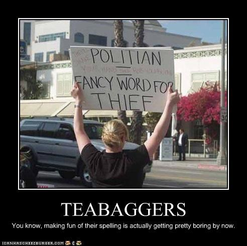 TEABAGGERS You know, making fun of their spelling is actually getting pretty boring by now.