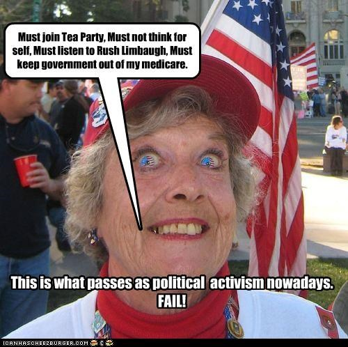 Must join Tea Party, Must not think for self, Must listen to Rush Limbaugh, Must keep government out of my medicare. This is what passes as political activism nowadays. FAIL!