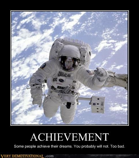 ACHIEVEMENT Some people achieve their dreams. You probably will not. Too bad.