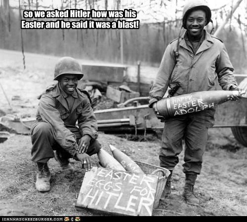 so we asked Hitler how was his Easter and he said it was a blast!