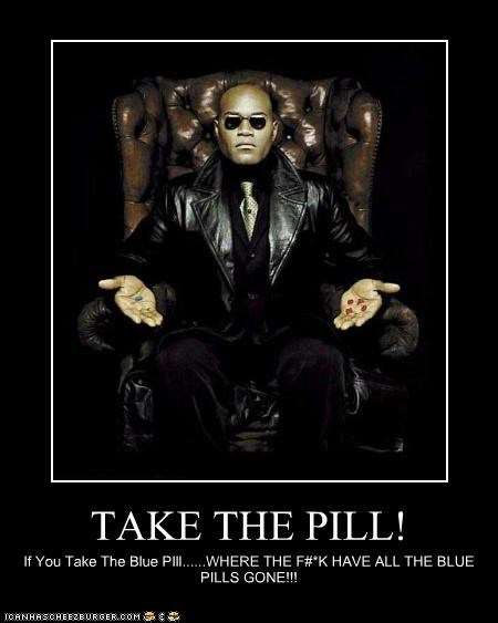 TAKE THE PILL! If You Take The Blue PIll......WHERE THE F#*K HAVE ALL THE BLUE PILLS GONE!!!