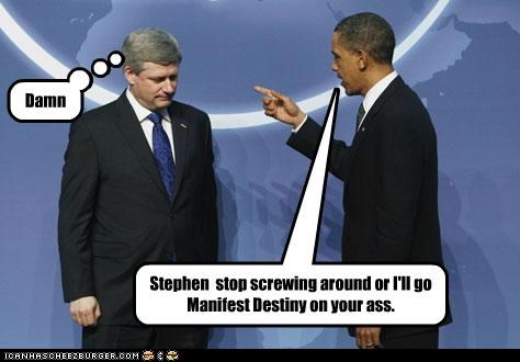 Damn Stephen stop screwing around or I'll go Manifest Destiny on your ass.