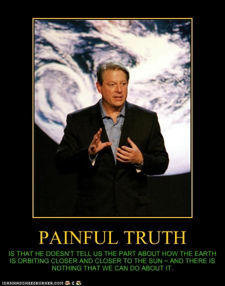 PAINFUL TRUTH IS THAT HE DOESN'T TELL US THE PART ABOUT HOW THE EARTH IS ORBITING CLOSER AND CLOSER TO THE SUN ~ AND THERE IS NOTHING THAT WE CAN DO ABOUT IT.