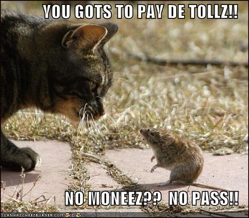 YOU GOTS TO PAY DE TOLLZ!!  NO MONEEZ??  NO PASS!!