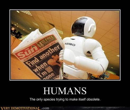 HUMANS The only species trying to make itself obsolete.