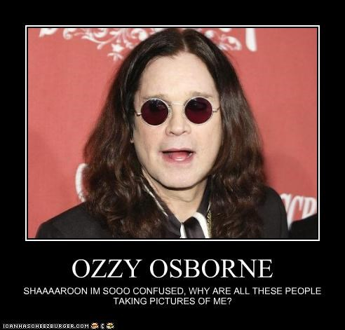 OZZY OSBORNE SHAAAAROON IM SOOO CONFUSED, WHY ARE ALL THESE PEOPLE TAKING PICTURES OF ME?
